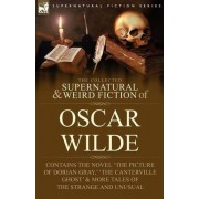 The Collected Supernatural & Weird Fiction of Oscar Wilde-Includes the Novel 'The Picture of Dorian Gray, ' 'Lord Arthur Savile's Crime, ' 'The Canterville Ghost' & More Tales of the Strange and Unusual by Oscar Wilde