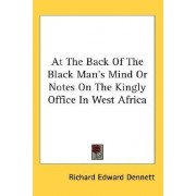 At the Back of the Black Man's Mind or Notes on the Kingly Office in West Africa by Richard E Dennett