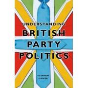 Understanding British Party Politics by Stephen Driver