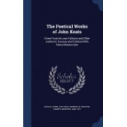 The Poetical Works of John Keats: Given from His Own Editions and Other Authentic Sources and Collated with Many Manuscripts