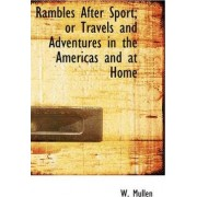 Rambles After Sport; Or Travels and Adventures in the Americas and at Home by W Mullen