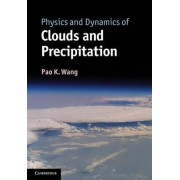 Physics and Dynamics of Clouds and Precipitation by Pao K. Wang