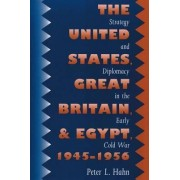 The United States, Great Britain, and Egypt, 1945-1956 by Peter L. Hahn