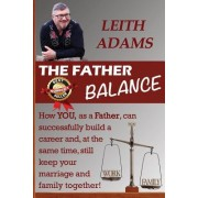 The Father Balance: How You, as a Father, Can Successfully Build a Career And, at the Same Time, Still Keep Your Marriage and Family Toget