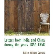 Letters from India and China During the Years 1854-1858 by Robert William Danvers
