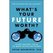 What's Your Future Worth? Using Present Value to Make Better Decisions by Peter Neuwirth