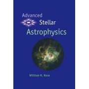 Advanced Stellar Astrophysics by William K. Rose
