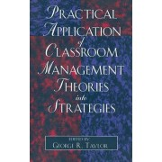Practical Application of Classroom Management Theories into Strategies by George R. Taylor