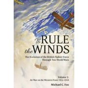 To Rule the Winds: Air War on the Western Front 1914-1918 Volume 2 by Michael C. Fox
