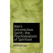 Man's Unconscious Spirit; The Psychoanalysis of Spiritism by Wilfrid Lay