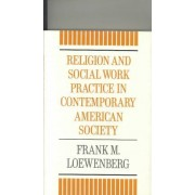 Religion and Social Work Practice in Contemporary American Society by Frank Loewenberg