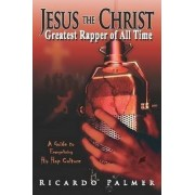 Jesus the Christ, Greatest Rapper of All Time by Ricardo Palmer
