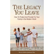 The Legacy You Leave: How to Protect and Provide for Your Family in the Modern World