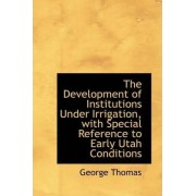 The Development of Institutions Under Irrigation, with Special Reference to Early Utah Conditions by Professor George Thomas
