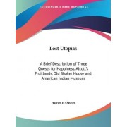 Lost Utopias: A Brief Description of Three Quests for Happiness, Alcott's Fruitlands, Old Shaker House and American Indian Museum (1929) by Harriet E. O'Brien