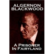 Algernon Blackwood - A Prisoner in Fairyland by Algernon Blackwood