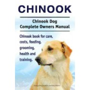 Chinook. Chinook Dog Complete Owners Manual. Chinook Book for Care, Costs, Feeding, Grooming, Health and Training.