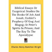 Biblical Essays or Exegetical Studies on the Books of Job and Jonah; Ezekiel's Prophecy of Gog and Magog; St Peter's Spirits in Prison; And the Key to the Apocalypse by Charles Henry Hamilton Wright