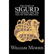 The Story of Sigurd the Volsung and the Fall of the Niblungs by Wiliam Morris, Fiction, Legends, Myths, & Fables - General by William Morris
