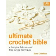 Ultimate Crochet Bible: A Complete Reference With Step-by-step Techniques by Jane Crowfoot