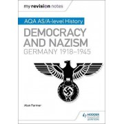 My Revision Notes: AQA AS/A-Level History: Democracy and Nazism: Germany, 1918-1945 by Alan Farmer