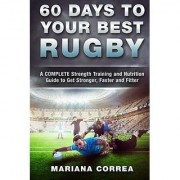 60 DAYS To YOUR BEST RUGBY: A COMPLETE Strength Training and Nutrition Guide to Get Stronger Faster and Fitter
