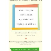 How I Stayed Alive When My Brain Was Trying to Kill Me One Person's Guide to Suicide Prevention by Susan Rose Blauner
