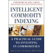Intelligent Commodity Indexing: A Practical Guide to Investing in Commodities by Robert Greer