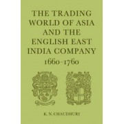 The Trading World of Asia and the English East India Company by K. N. Chaudhuri