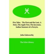 Five Tales. the First and the Last; A Stoic, the Apple Tree, the Juryman, Indian Summer of a Forsyte. by Sir John Galsworthy