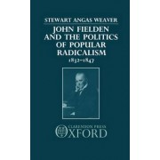 John Fielden and the Politics of Popular Radicalism, 1832-1847 by Stewart Angas Weaver