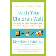 Teach Your Children Well: Why Values And Coping Skills Matter More Than Grades, Trophies, Or fat Envelopes by Madeline Levine