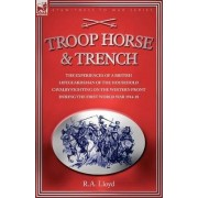 Troop, Horse & Trench - The Experiences of a British Lifeguardsman of the Household Cavalry Fighting on the Western Front During the First World War 1914-18 by R A Lloyd