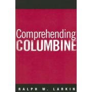 Comprehending Columbine by Ralph W. Larkin