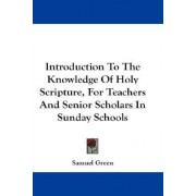 Introduction to the Knowledge of Holy Scripture, for Teachers and Senior Scholars in Sunday Schools by Samuel Green