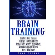 Brain Training - Limitless Brain Training Strategies for Concentration, Mental Clarity, Memory Improvement, Neuroplasticity, and to Boost Overall Mind Power! by Ryan Cooper