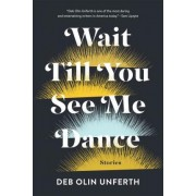Wait Till You See Me Dance by Deb Olin Unferth