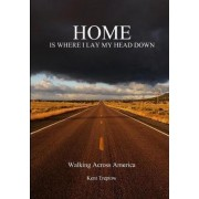 Home is Where I Lay My Head Down: Walking Across America by Kent Treptow