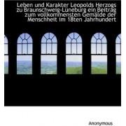Leben Und Karakter Leopolds Herzogs Zu Braunschweig-L Neburg Ein Beitrag Zum Vollkommensten Gem Lde by Anonymous