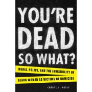 You're Dead--So What?: Media, Police, and the Invisibility of Black Women as Victims of Homicide
