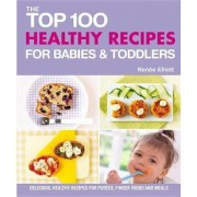 The Top 100 Healthy Recipes for Babies & Toddlers by Renee Elliott