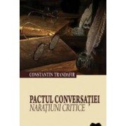 Pactul Conversatiei. Naratiuni Critice - Constantin Trandafir
