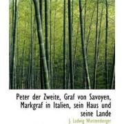 Peter Der Zweite, Graf Von Savoyen, Markgraf in Italien, Sein Haus Und Seine Lande by J Ludwig Wurstemberger