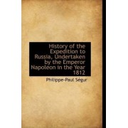 History of the Expedition to Russia, Undertaken by the Emperor Napoleon in the Year 1812 by Philippe-Paul Sgur