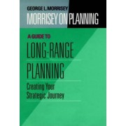 Guide to Long-Range Planning: Creating Your Strategic Journey v. 2 by George L. Morrisey