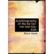 Autobiography of Ma-Ka-Tai-Me-She-Kia-Kiak by Black Hawk