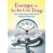 Escape the To-Do List Trap: How to Take Charge of Your Time and Finally Get Things Done