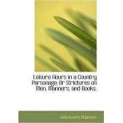 Leisure Hours in a Country Parsonage; Or Strictures on Men, Manners, and Books. by John Keefe Robinson