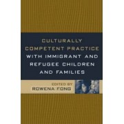 Culturally Competent Practice with Immigrant and Refugee Children and Families by Rowena Fong
