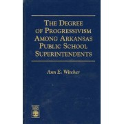 The Degree of Progressivism Among Arkansas Public School Superintendents by Ann E. Witcher